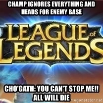 League of legends - Champ ignores everything and heads for enemy base Cho'Gath: You can't stop me!! All will die