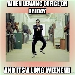 psy gangnam style meme - when leaving office on friday and its a long weekend