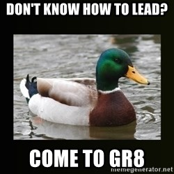 good advice duck - Don't know how to lead?  Come to GR8