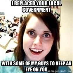 Overprotective Girlfriend - I replaced your local government with some of my guys to keep an eye on you