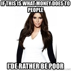 KIM KARDASHIAN - if this is what money does to people I'de rather be poor