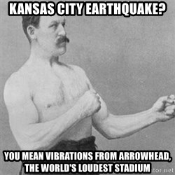 overly manly man - Kansas City Earthquake? you mean vibrations from Arrowhead, the world's loudest stadium