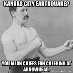overly manly man - kansas city earthquake? you mean chiefs fan cheering at arrowhead.
