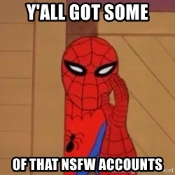 Spidermanwhisper - Y'all got some of that NSFW accounts