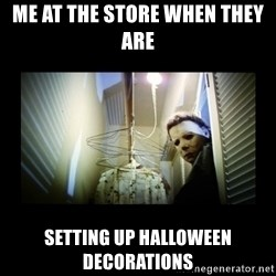 Michael Myers - me at the store when they are setting up halloween decorations