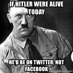 Hitler Advice - If HItler were alive today he'd be on Twitter, not Facebook