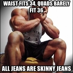 Fit Guy Problems - waist fits 34, quads barely fit 36 all jeans are skinny jeans