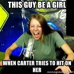 Unfunny/Uninformed Podcast Girl - this guy be a girl when carter tries to hit on her