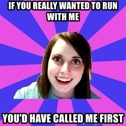 over attached girlfriend - If you really wanted to run with me You'd have called me first