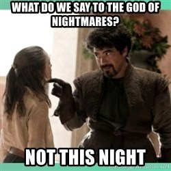 What do we say - what do we say to the god of nightmares? not this night