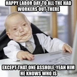 Working Babby - Happy labor day to all the had workers out there except that one asshole, yeah him he knows who is