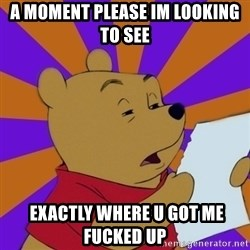 Skeptical Pooh - A moment please im looking to see  exactly where u got me fucked up