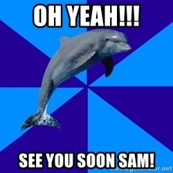 Drama Dolphin - OH YEAH!!! see you soon Sam!