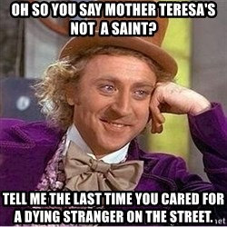 Oh so you're - Oh so you say Mother Teresa's not  a saint? Tell me the last time you cared for a dying stranger on the street.