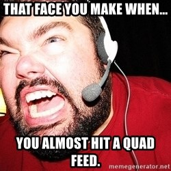 Angry Gamer - That face you make when... You almost hit a quad feed.
