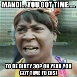 Sweet Brown Meme - Mandi... you got time..... To be dirty 30? Oh yeah you got time fo dis!