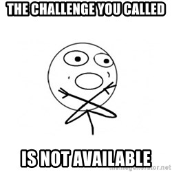 challenge denied - the challenge you called is not available
