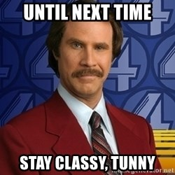 Stay classy - until next time stay classy, tunny