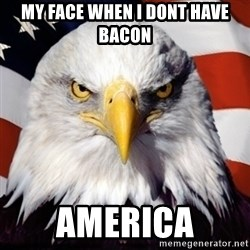 Freedom Eagle  - MY FACE WHEN I DONT HAVE BACON AMERICA
