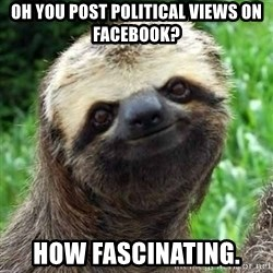 Sarcastic Sloth - Oh you post political views on Facebook? How fascinating.