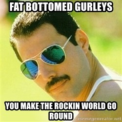 typical Queen Fan - Fat Bottomed Gurleys You make the rockin world go round
