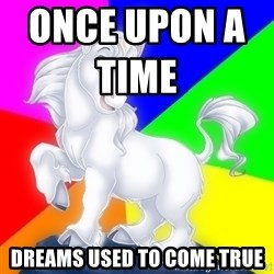 Gayy Unicorn - ONCE UPON A TIME                    DREAMS USED TO COME TRUE