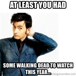 Doctor Who - At least you HAD some Walking Dead to watch this year...
