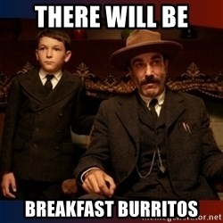There will be blood - THERE WILL BE BREAKFAST BURRITOS