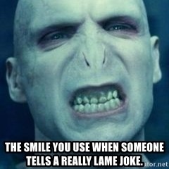 Angry Voldemort -  the smile you use when someone tells a really lame joke.