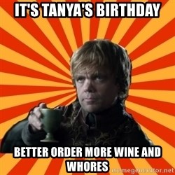 Tyrion Lannister - It's Tanya's birthday better order more wine and whores