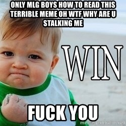 Win Baby - ONLY MLG BOYS HOW TO READ THIS TERRIBLE MEME OH WTF WHY ARE U STALKING ME fuck you
