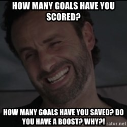 RICK THE WALKING DEAD - How many goals have you scored? How many goals have you saved? Do you have a boost? why?!