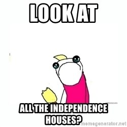 sad do all the things - Look at all the independence houses?