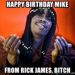 Rick James its friday - HAPPY BIRTHDAY MIKE From RICK JAMES, Bitch