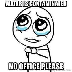 Please guy - Water is contaminated  No office please
