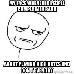 Are You Fucking Kidding Me - My face whenever people complain in band  About playing high notes and don't even try