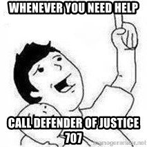 Look son, A person got mad - Whenever you need help Call Defender of justice 707