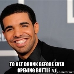 Drake the type of nigga -  to get drunk before even opening bottle #1