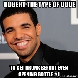 Drake the type of nigga -  robert the type of dude to get drunk before even opening bottle #1