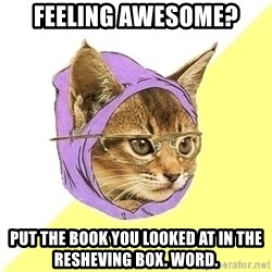 Hipster Cat - Feeling awesome? put the book you looked at in the resheving box. Word.