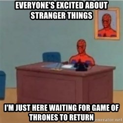 60s spiderman behind desk - everyone's excited about stranger things i'm just here waiting for game of thrones to return