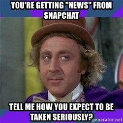 "Sarcastic Wonka - you're getting ""news"" from snapchat tell me how you expect to be taken seriously?"