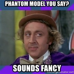 Sarcastic Wonka - PHANTOM MODEL you say? sounds fancy