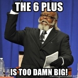 Jimmy Mac - the 6 plus is too damn big!