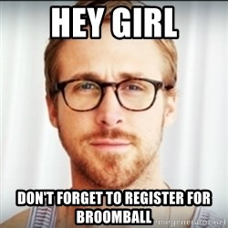 Ryan Gosling Hey Girl 3 - HEY GIRL Don't forget to register for broomball