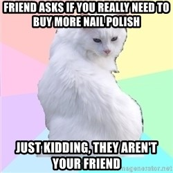 Beauty Addict Kitty - FRIEND ASKS IF YOU REALLY NEED TO BUY MORE NAIL POLISH JUST KIDDING, THEY AREN'T YOUR FRIEND
