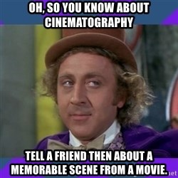 Sarcastic Wonka - oh, so you know about cinematography tell a friend then about a memorable scene from a movie.
