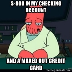 Sad Zoidberg - $-800 in my checking account and a maxed out credit card
