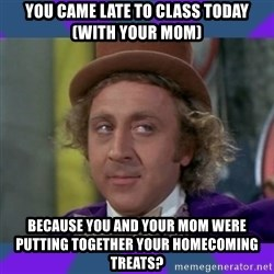 Sarcastic Wonka - You came late to class today (with your mom) because you and your mom were putting together your homecoming treats?
