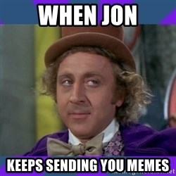 Sarcastic Wonka - When Jon keeps sending you memes